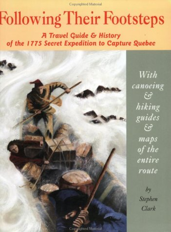 Following Their Footsteps: A Travel Guide & History of the 1775 Secret Expedition to Capture Quebec – July 1, 2003 by Stephen Clark